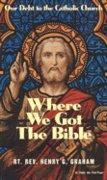 Where We Got the Bible... Our Debt to the Catholic Church by Henry G. Graham